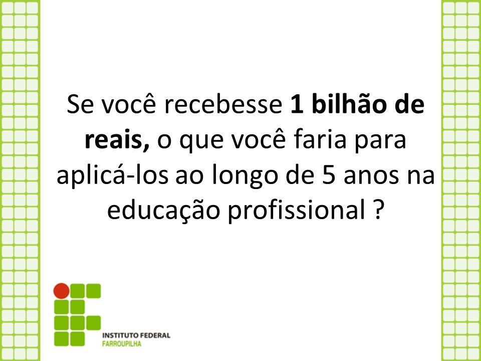 Se você recebesse 1 bilhão de reais, o que você faria para aplicá-los ao longo de 5 anos na educação profissional