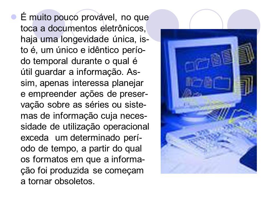 É muito pouco provável, no que toca a documentos eletrônicos, haja uma longevidade única, is-to é, um único e idêntico perío-do temporal durante o qual é útil guardar a informação.