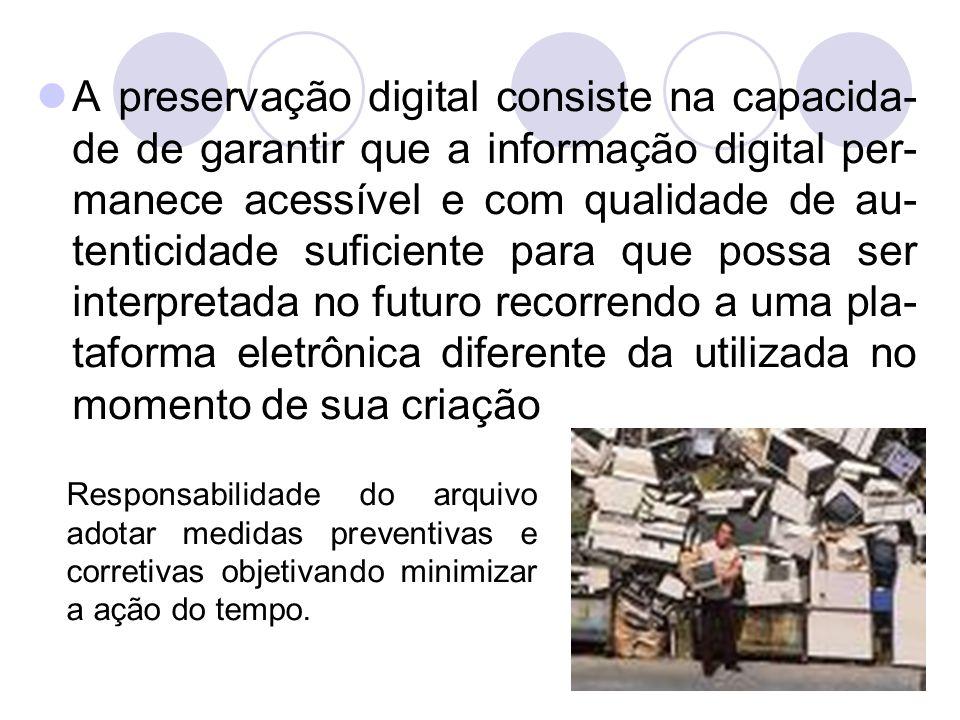 A preservação digital consiste na capacida-de de garantir que a informação digital per-manece acessível e com qualidade de au-tenticidade suficiente para que possa ser interpretada no futuro recorrendo a uma pla-taforma eletrônica diferente da utilizada no momento de sua criação