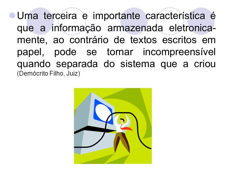 Uma terceira e importante característica é que a informação armazenada eletronica-mente, ao contrário de textos escritos em papel, pode se tornar incompreensível quando separada do sistema que a criou (Demócrito Filho, Juiz)