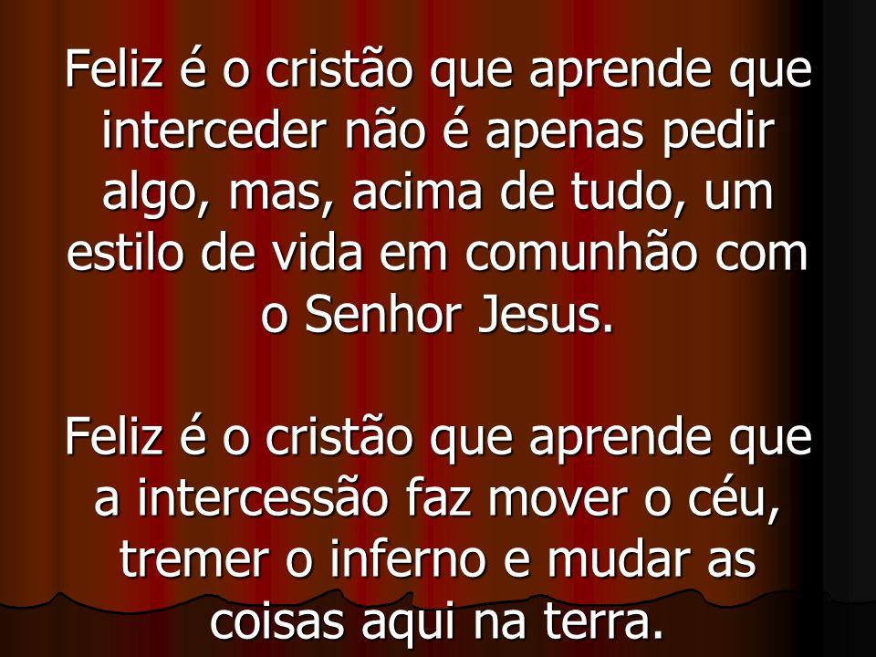 Feliz é o cristão que aprende que interceder não é apenas pedir algo, mas, acima de tudo, um estilo de vida em comunhão com o Senhor Jesus.