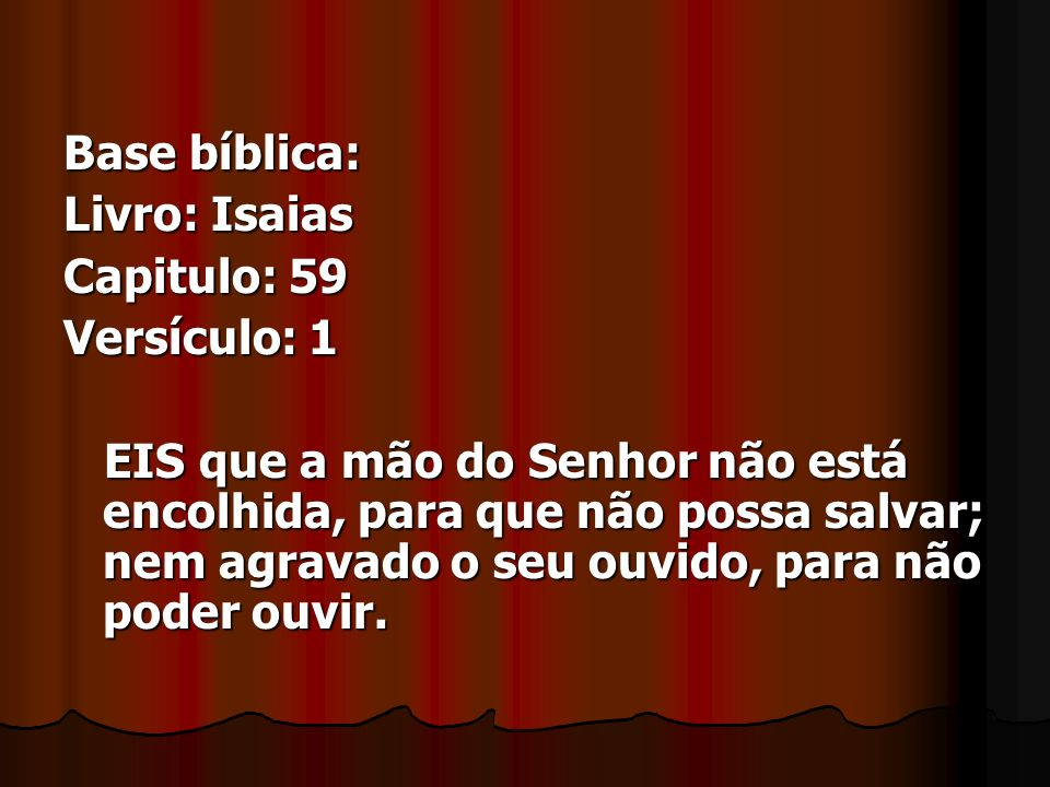 Base bíblica: Livro: Isaias. Capitulo: 59. Versículo: 1.