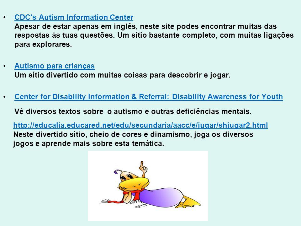 CDC s Autism Information Center Apesar de estar apenas em inglês, neste site podes encontrar muitas das respostas às tuas questões. Um sítio bastante completo, com muitas ligações para explorares.