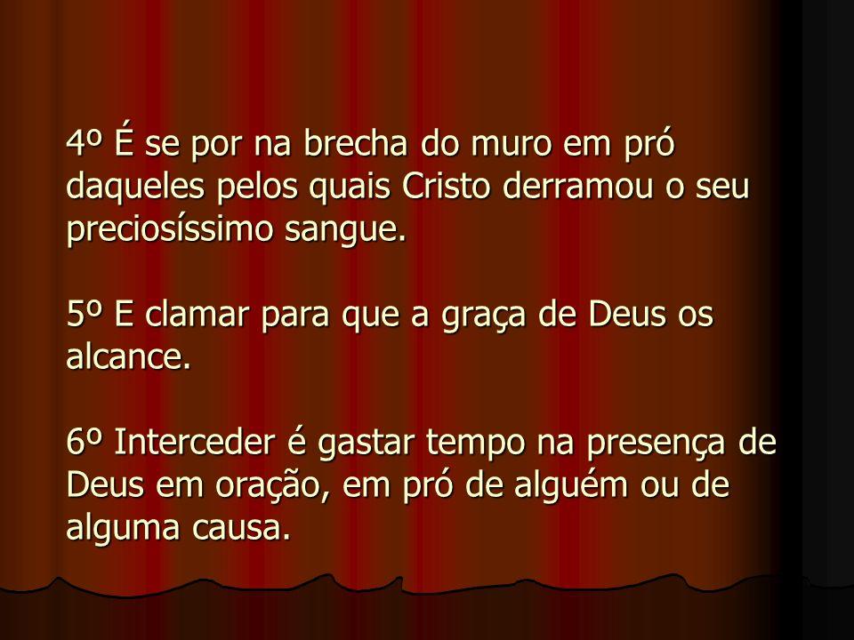 4º É se por na brecha do muro em pró daqueles pelos quais Cristo derramou o seu preciosíssimo sangue.