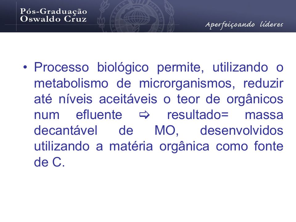 Processo biológico permite, utilizando o metabolismo de microrganismos, reduzir até níveis aceitáveis o teor de orgânicos num efluente  resultado= massa decantável de MO, desenvolvidos utilizando a matéria orgânica como fonte de C.