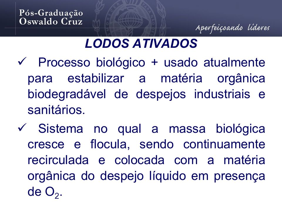LODOS ATIVADOSProcesso biológico + usado atualmente para estabilizar a matéria orgânica biodegradável de despejos industriais e sanitários.