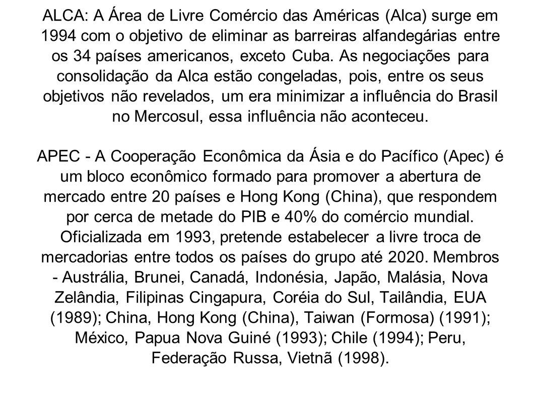 ALCA: A Área de Livre Comércio das Américas (Alca) surge em 1994 com o objetivo de eliminar as barreiras alfandegárias entre os 34 países americanos, exceto Cuba. As negociações para consolidação da Alca estão congeladas, pois, entre os seus objetivos não revelados, um era minimizar a influência do Brasil no Mercosul, essa influência não aconteceu.