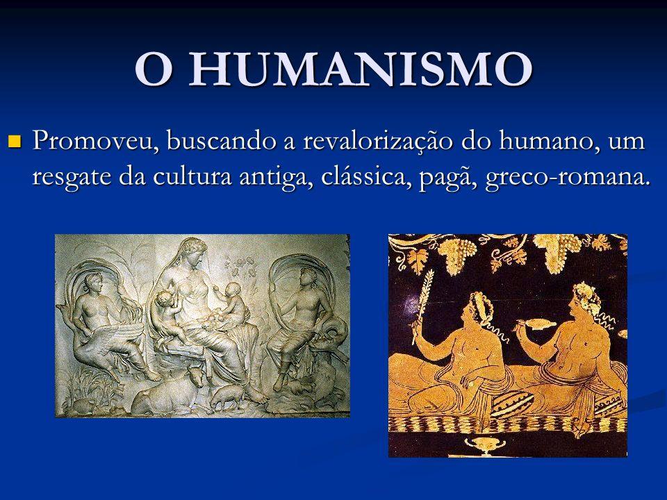 O HUMANISMO Promoveu, buscando a revalorização do humano, um resgate da cultura antiga, clássica, pagã, greco-romana.