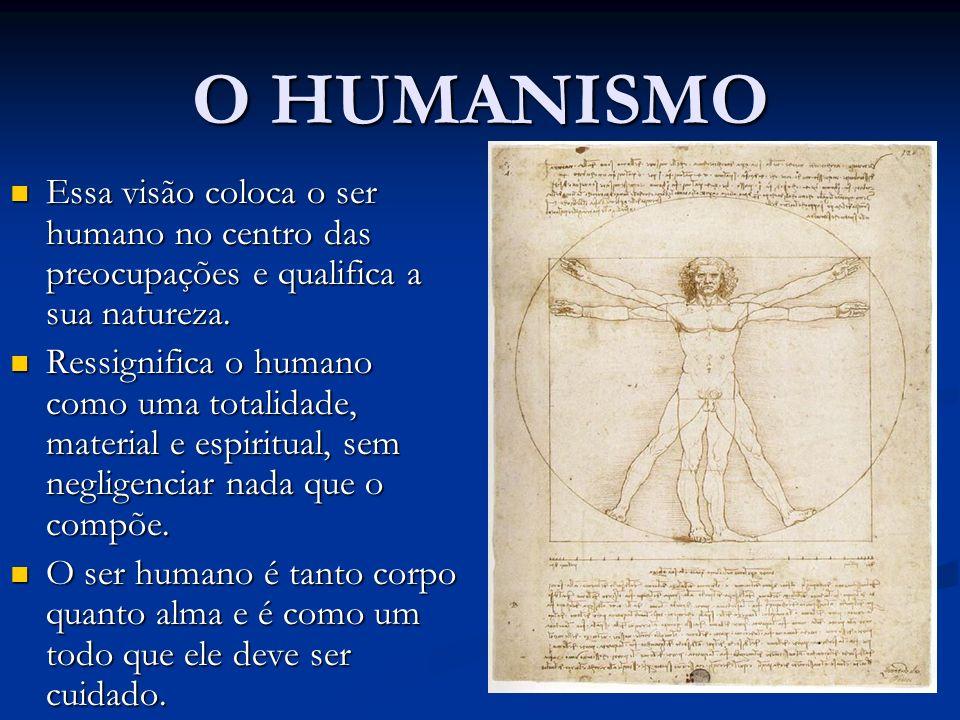 O HUMANISMO Essa visão coloca o ser humano no centro das preocupações e qualifica a sua natureza.