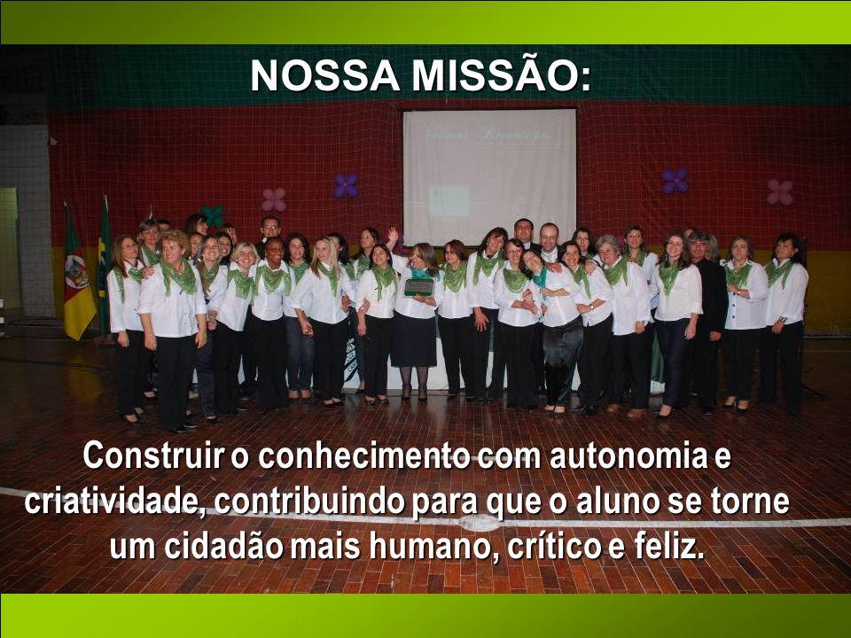 NOSSA MISSÃO:Construir o conhecimento com autonomia e criatividade, contribuindo para que o aluno se torne um cidadão mais humano, crítico e feliz.