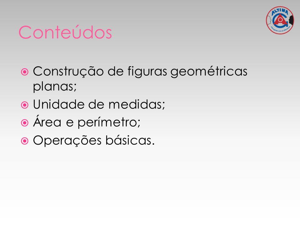 Conteúdos Construção de figuras geométricas planas;