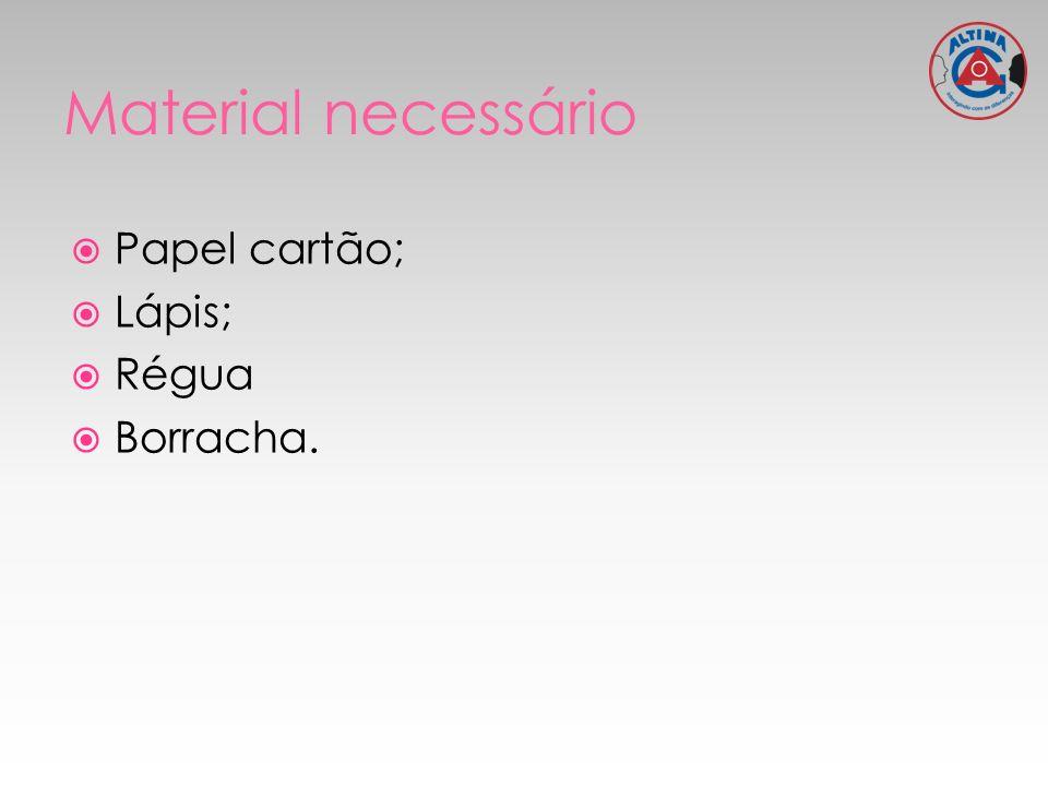 Material necessário Papel cartão; Lápis; Régua Borracha.