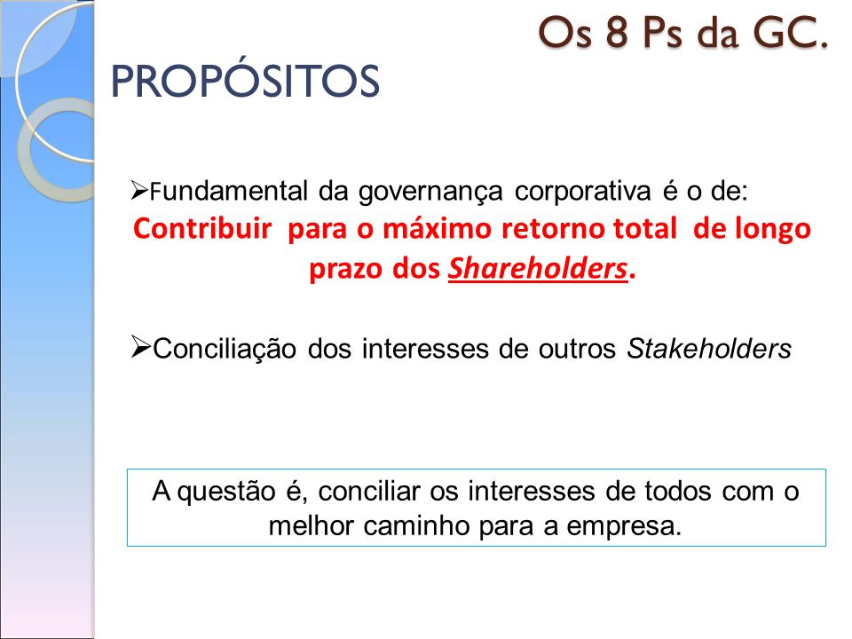 Os 8 Ps da GC. PROPÓSITOS. Fundamental da governança corporativa é o de: Contribuir para o máximo retorno total de longo prazo dos Shareholders.