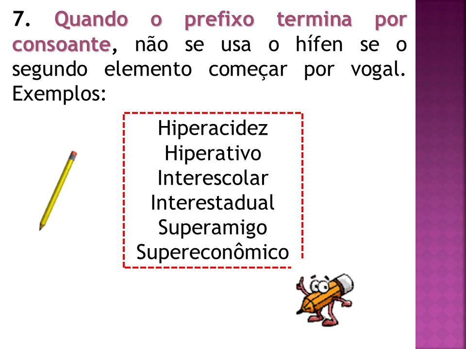 7. Quando o prefixo termina por consoante, não se usa o hífen se o segundo elemento começar por vogal. Exemplos: