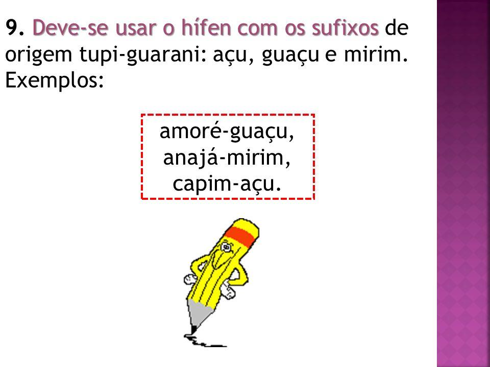 9. Deve-se usar o hífen com os sufixos de origem tupi-guarani: açu, guaçu e mirim. Exemplos: