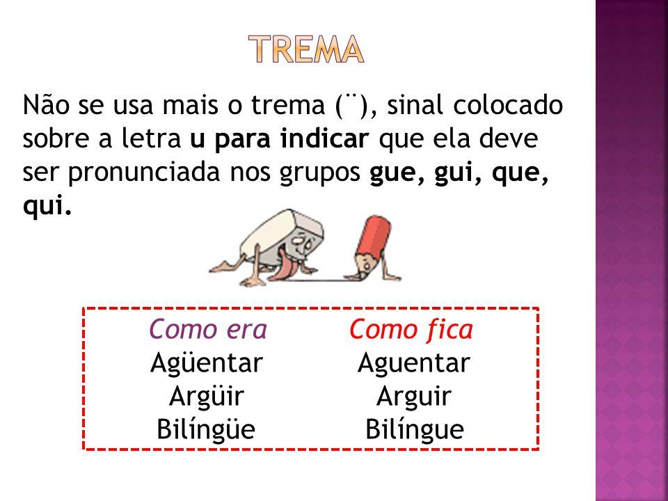 TremaNão se usa mais o trema (¨), sinal colocado sobre a letra u para indicar que ela deve ser pronunciada nos grupos gue, gui, que, qui.