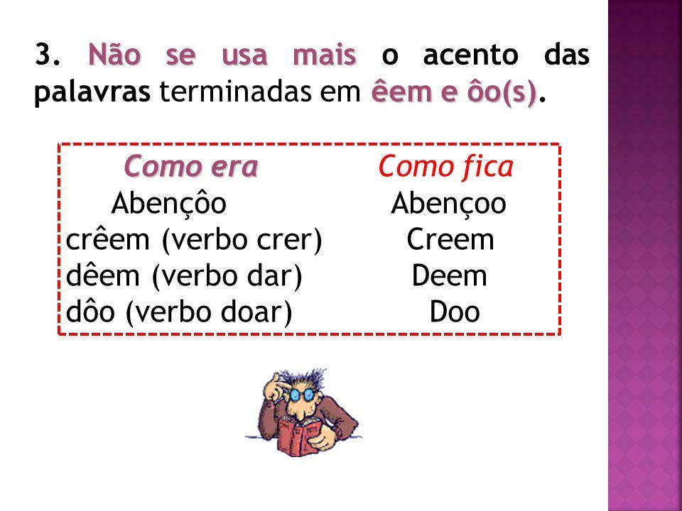 3. Não se usa mais o acento das palavras terminadas em êem e ôo(s).