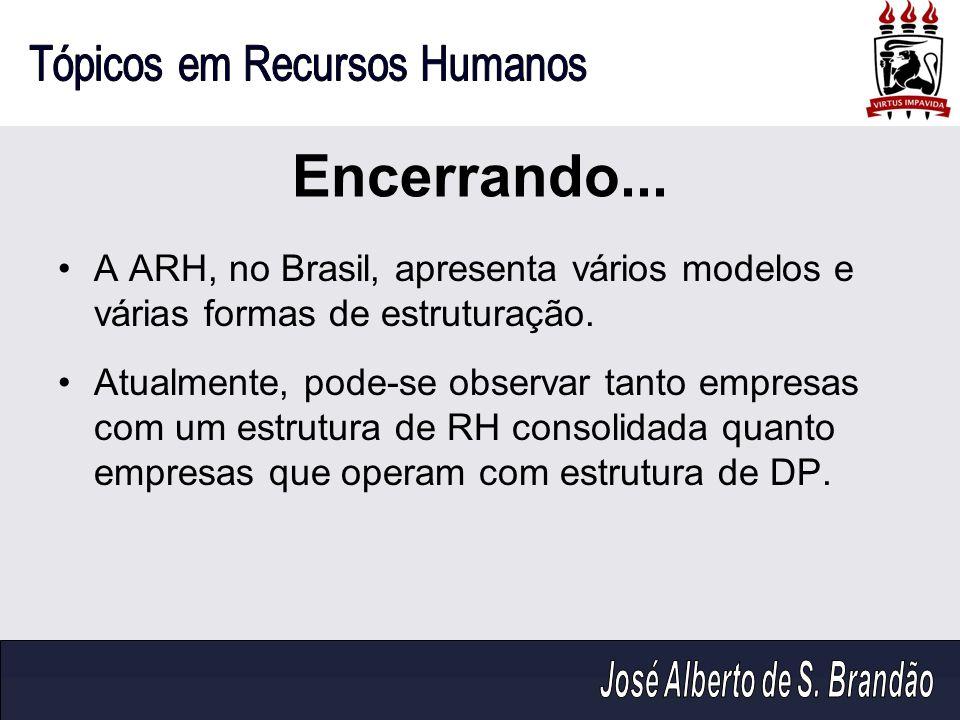 Encerrando...A ARH, no Brasil, apresenta vários modelos e várias formas de estruturação.