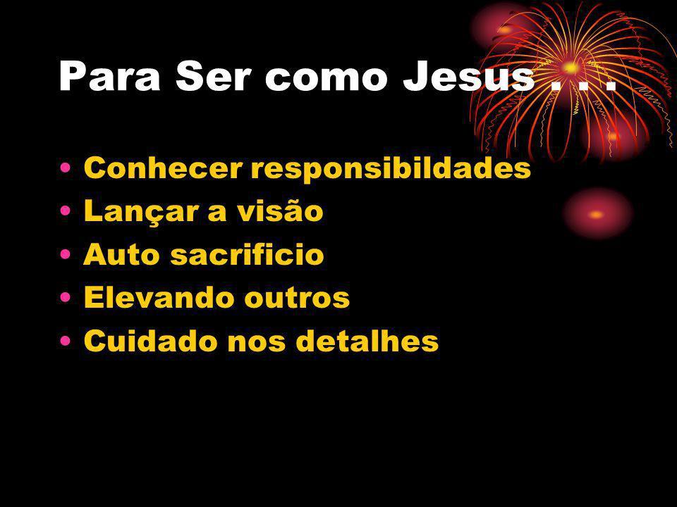 Para Ser como Jesus . . . Conhecer responsibildades Lançar a visão