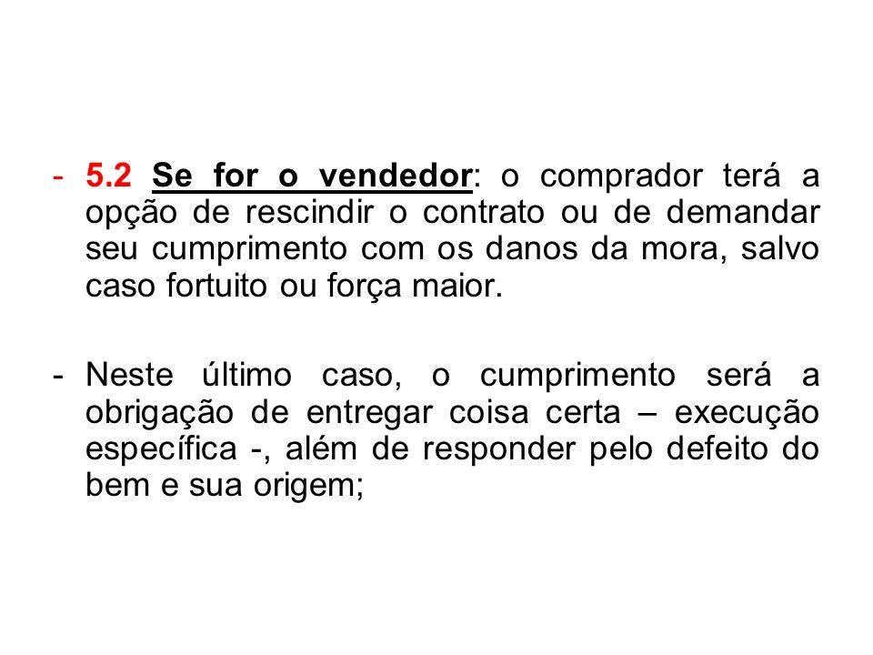 5.2 Se for o vendedor: o comprador terá a opção de rescindir o contrato ou de demandar seu cumprimento com os danos da mora, salvo caso fortuito ou força maior.