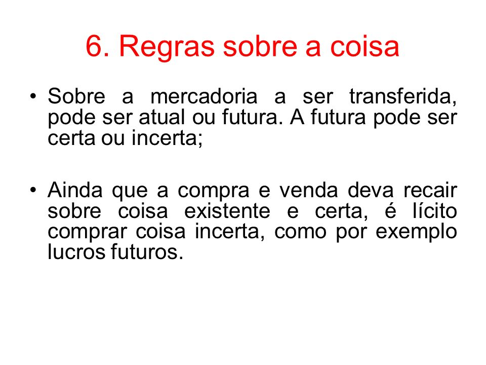 6. Regras sobre a coisa Sobre a mercadoria a ser transferida, pode ser atual ou futura. A futura pode ser certa ou incerta;