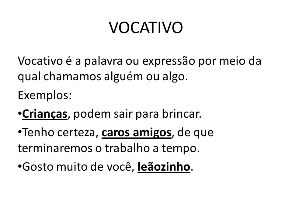 VOCATIVO Vocativo é a palavra ou expressão por meio da qual chamamos alguém ou algo. Exemplos: Crianças, podem sair para brincar.