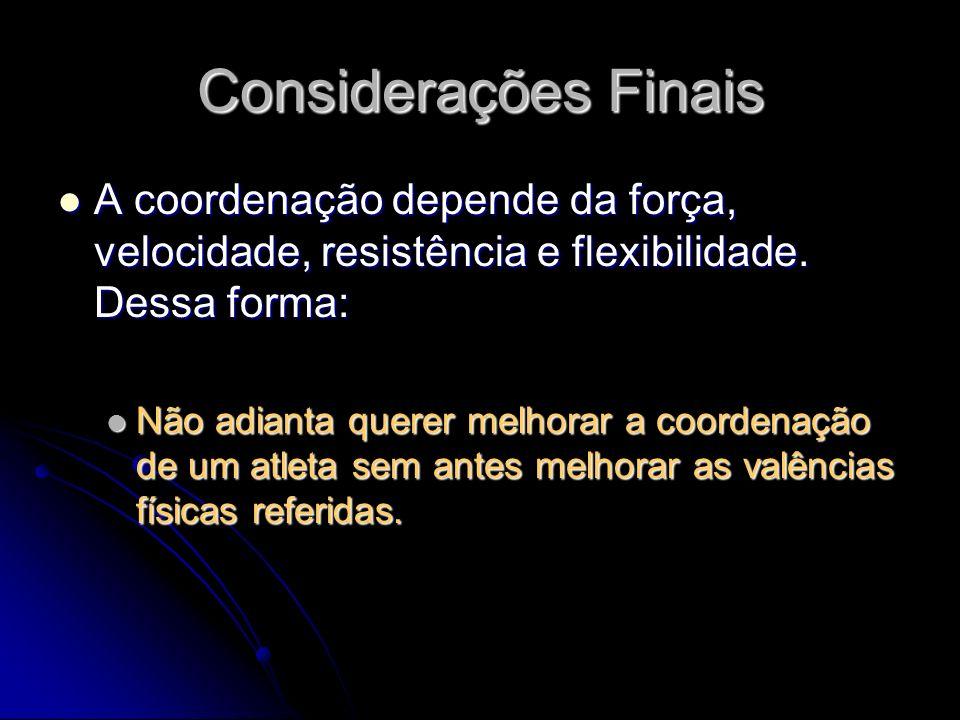 Considerações Finais A coordenação depende da força, velocidade, resistência e flexibilidade. Dessa forma:
