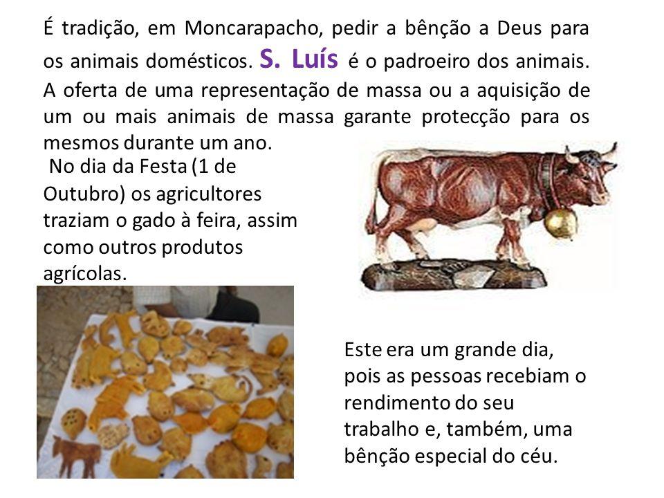 É tradição, em Moncarapacho, pedir a bênção a Deus para os animais domésticos. S. Luís é o padroeiro dos animais. A oferta de uma representação de massa ou a aquisição de um ou mais animais de massa garante protecção para os mesmos durante um ano.