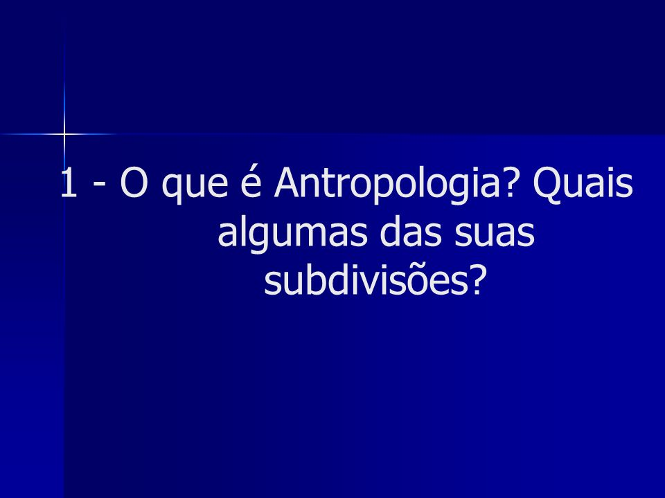 1 - O que é Antropologia Quais algumas das suas subdivisões