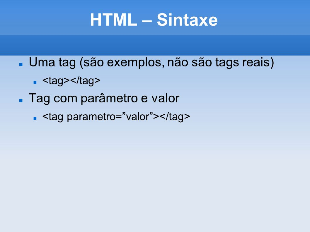 HTML – Sintaxe Uma tag (são exemplos, não são tags reais)
