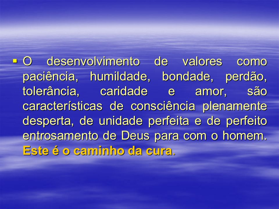 O desenvolvimento de valores como paciência, humildade, bondade, perdão, tolerância, caridade e amor, são características de consciência plenamente desperta, de unidade perfeita e de perfeito entrosamento de Deus para com o homem.
