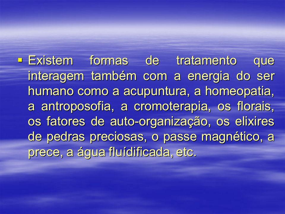 Existem formas de tratamento que interagem também com a energia do ser humano como a acupuntura, a homeopatia, a antroposofia, a cromoterapia, os florais, os fatores de auto-organização, os elixires de pedras preciosas, o passe magnético, a prece, a água fluídificada, etc.