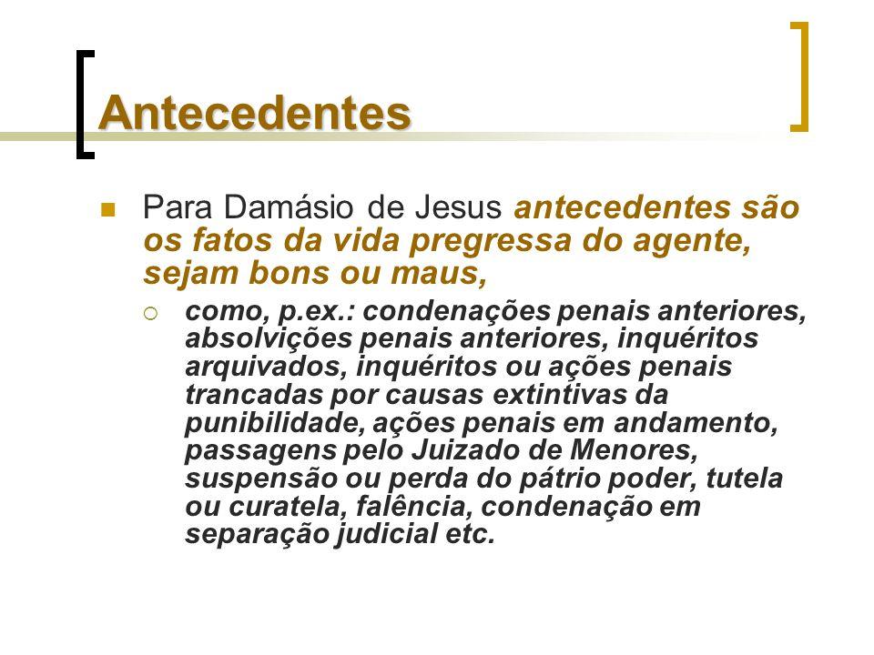 Antecedentes Para Damásio de Jesus antecedentes são os fatos da vida pregressa do agente, sejam bons ou maus,
