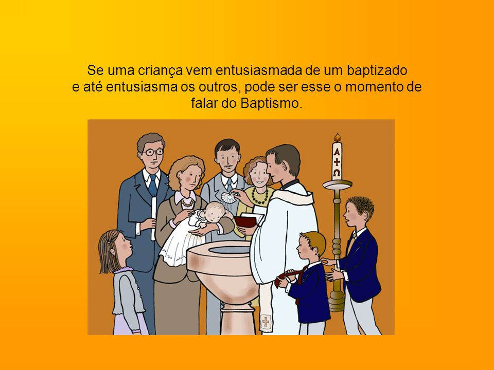 Se uma criança vem entusiasmada de um baptizado e até entusiasma os outros, pode ser esse o momento de falar do Baptismo.