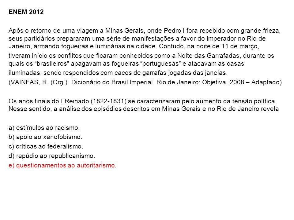 ENEM 2012 Após o retorno de uma viagem a Minas Gerais, onde Pedro I fora recebido com grande frieza, seus partidários prepararam uma série de manifestações a favor do imperador no Rio de Janeiro, armando fogueiras e luminárias na cidade.