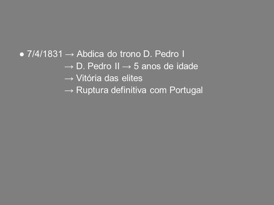 ● 7/4/1831 → Abdica do trono D. Pedro I → D