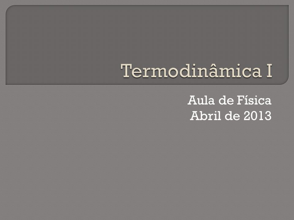 Termodinâmica I Aula de Física Abril de 2013