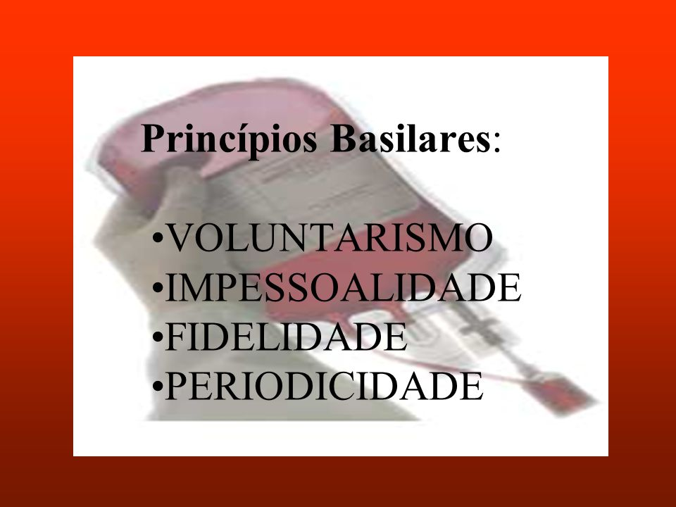 Princípios Basilares: •VOLUNTARISMO •IMPESSOALIDADE •FIDELIDADE •PERIODICIDADE
