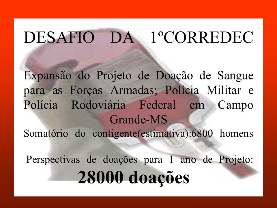 DESAFIO DA 1ºCORREDEC Expansão do Projeto de Doação de Sangue para as Forças Armadas; Polícia Militar e Polícia Rodoviária Federal em Campo Grande-MS Somatório do contigente(estimativa):6800 homens Perspectivas de doações para 1 ano de Projeto: 28000 doações