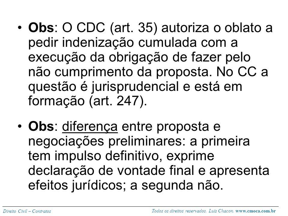 Obs: O CDC (art. 35) autoriza o oblato a pedir indenização cumulada com a execução da obrigação de fazer pelo não cumprimento da proposta. No CC a questão é jurisprudencial e está em formação (art. 247).