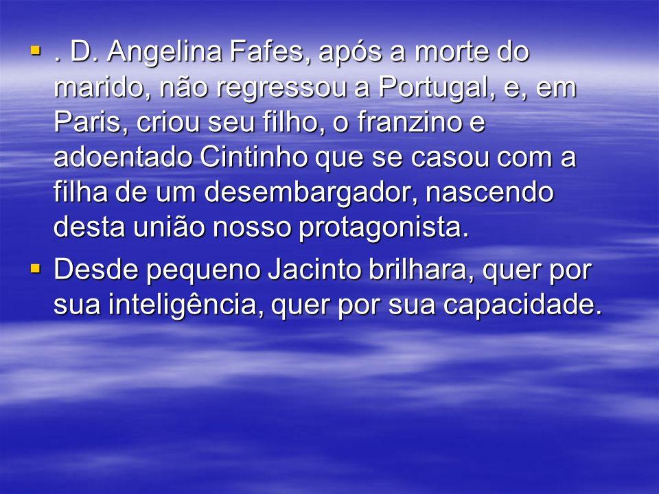 . D. Angelina Fafes, após a morte do marido, não regressou a Portugal, e, em Paris, criou seu filho, o franzino e adoentado Cintinho que se casou com a filha de um desembargador, nascendo desta união nosso protagonista.