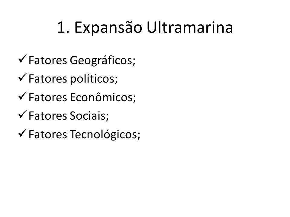 1. Expansão Ultramarina Fatores Geográficos; Fatores políticos;