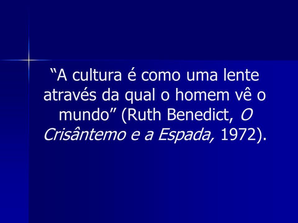 A cultura é como uma lente através da qual o homem vê o mundo (Ruth Benedict, O Crisântemo e a Espada, 1972).