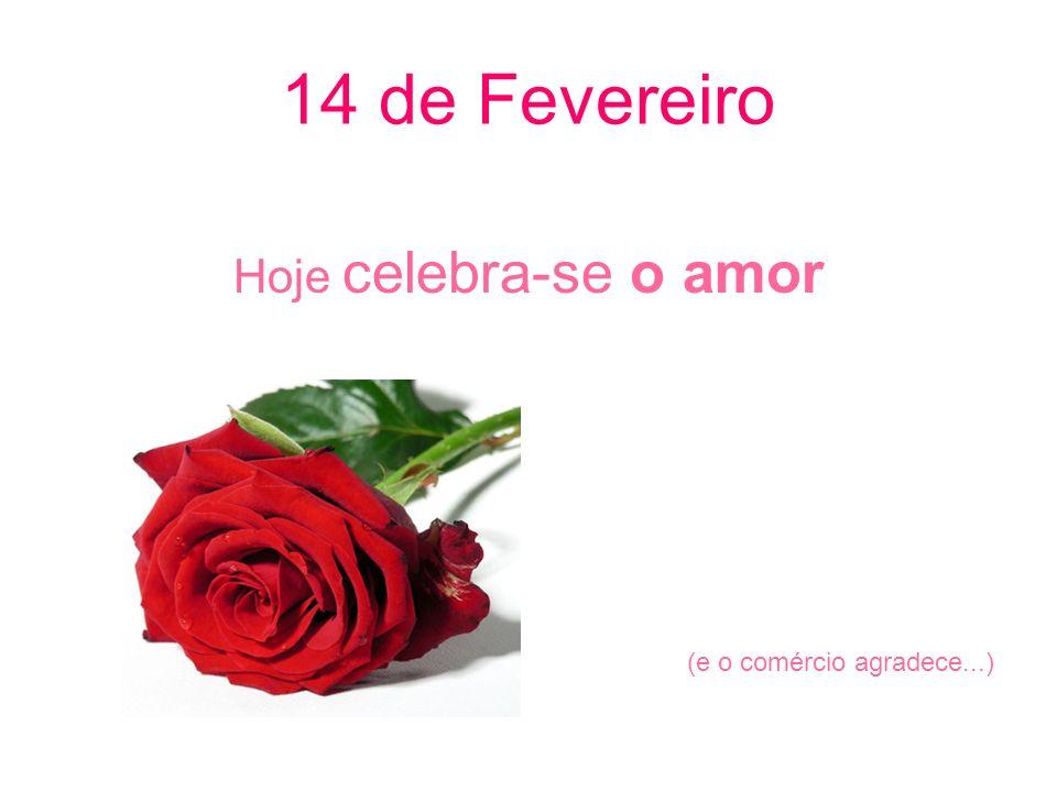 14 de Fevereiro Hoje celebra-se o amor (e o comércio agradece...)