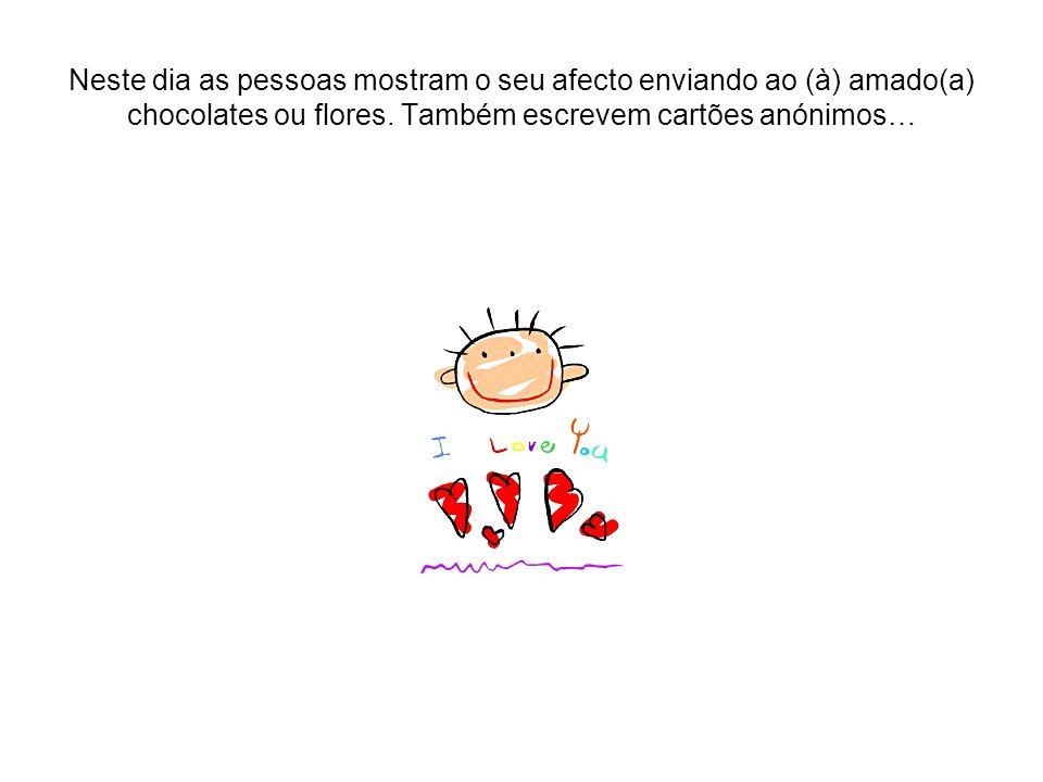 Neste dia as pessoas mostram o seu afecto enviando ao (à) amado(a) chocolates ou flores.