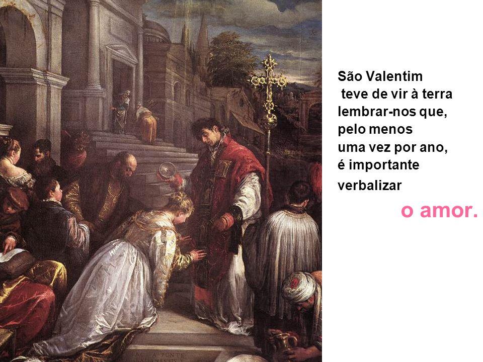 São Valentimteve de vir à terra. lembrar-nos que, pelo menos. uma vez por ano, é importante. verbalizar.