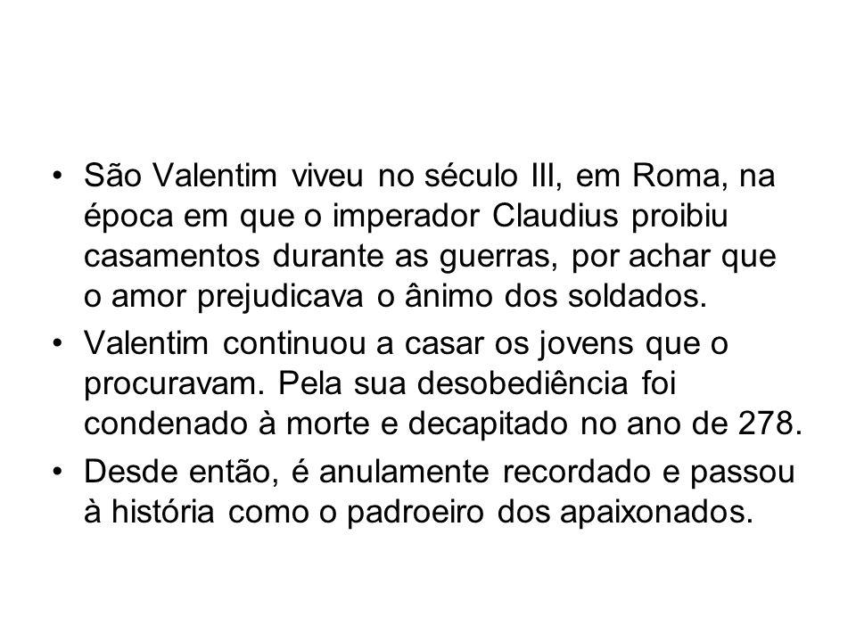 São Valentim viveu no século III, em Roma, na época em que o imperador Claudius proibiu casamentos durante as guerras, por achar que o amor prejudicava o ânimo dos soldados.