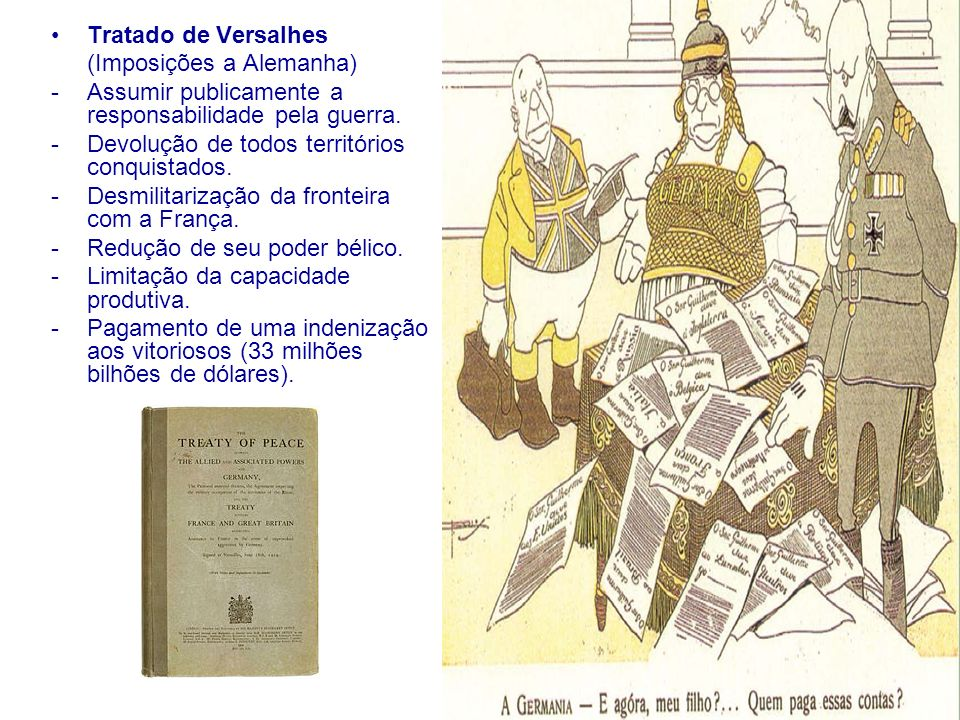 Tratado de Versalhes (Imposições a Alemanha) Assumir publicamente a responsabilidade pela guerra. Devolução de todos territórios conquistados.