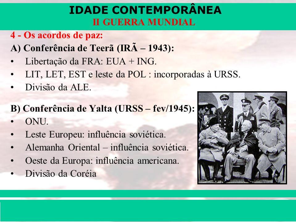4 - Os acordos de paz:A) Conferência de Teerã (IRÃ – 1943): Libertação da FRA: EUA + ING. LIT, LET, EST e leste da POL : incorporadas à URSS.