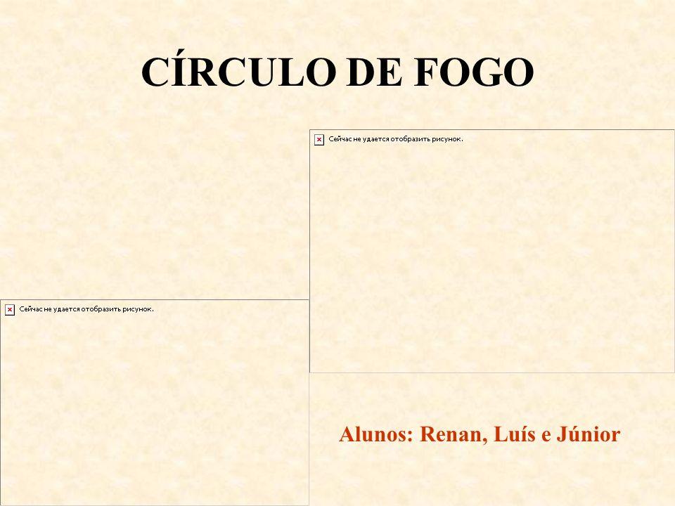 CÍRCULO DE FOGO Alunos: Renan, Luís e Júnior